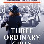cover for Three Ordinary Girls: The Remarkable Story of Three Dutch Teenagers Who Became Spies, Saboteurs, Nazi Assassins–and WWII Heroes